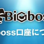 Bigbossの口座開設はありかなしか?日本語で徹底解説!