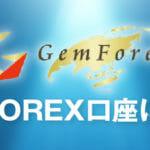 GEMFOREX(ゲムフォレックス)初心者は必読!知っておくべき知識や評判を分かりやすく解説します!